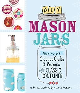 DIY Mason Jars: From Centerpieces to Candles, 35 Creative Crafts and Projects for the Classic Container by Adams Media Corporation