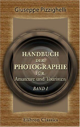 Handbuch der Photographie für Amateure und Touristen: Band I. Die photographischen Apparate. Dargestellt für Amateure und Touristen von Giuseppe Pizzighelli (German Edition)