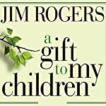 A Gift to My Children: A Father's Lessons for Life and Investing | Jim Rogers
