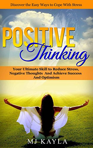 Positive Thinking: Your Ultimate Skill to Reduce Stress, Negative Thoughts and Achieve Success and Optimism (Positive Thinking, Reduce Stress with Positive ... Mindfulness,Happiness)