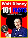 101 Facts... Walt Disney: 101 Facts About Walt Disney You Probably Never Knew (facts101 Book 4)