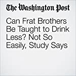 Can Frat Brothers Be Taught to Drink Less? Not So Easily, Study Says | Ben Guarino