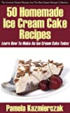 50 Homemade Ice Cream Cake Recipes - Learn How To Make An Ice Cream Cake Today (The Summer Dessert Recipes And The Best Dessert Recipes Collection Book 1)