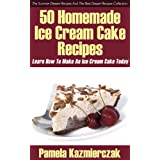 50 Homemade Ice Cream Cake Recipes - Learn How To Make An Ice Cream Cake Today (The Summer Dessert Recipes And The Best Dessert Recipes Collection) ~ Pamela Kazmierczak