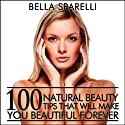 100 Natural Beauty Tips That Will Make You Beautiful Forever (       UNABRIDGED) by Bella Sparelli Narrated by Nicole Bolster