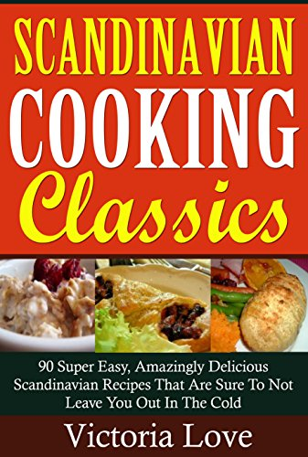 Cookbooks Of The Week: Scandinavian Cooking Classics; 90 Super Easy, Amazingly Delicious Scandinavian Recipes That Are Sure To Not Leave You Out In The Cold (Cookbooks Of The Week Series Book 6) by Victoria Love