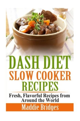 Dash Diet Slow Cooker Recipes: Fresh, Flavorful Recipes from Around the World