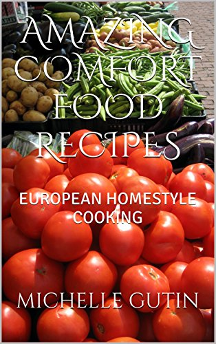 AMAZING COMFORT FOOD RECIPES: EUROPEAN HOMESTYLE COOKING by MICHELLE GUTIN