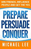 Prepare, Persuade, Conquer: Win Friends, Influence People and Get the Yes