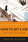 What Your Teachers Didn't Teach You: How to Get a Job After College (A Manual)