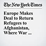 Europe Makes Deal to Return Refugees to Afghanistan, Where War Awaits Them | Rod Nordland,Mujib Mashal
