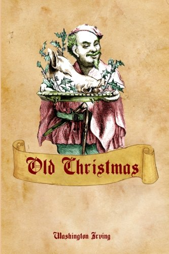 Old Christmas: Washington Irving's Tale of An Old-Fashioned Christmas (Timeless Classic Books)