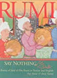 Translated by Iraj Anvar and Anne Twitty Say Nothing: Poems of Jalal Al-Din Rumi in Persian and English