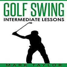 Golf Swing: Intermediate Lessons Audiobook by Mark Taylor Narrated by Forris Day Jr.