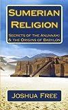 img - for Sumerian Religion: Secrets of the Anunnaki & The Origins of Babylon (Mesopotamian Religion) (Volume 1) book / textbook / text book