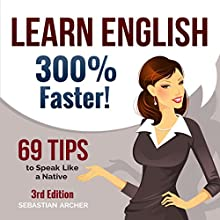 Learn English 300% Faster: 69 Tips to Speak English Like a Native English Speaker! Audiobook by Sebastian Archer Narrated by Martin James