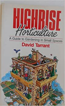 Highrise Horticulture: A Guide to Gardening in Small Spaces, Tarant, David