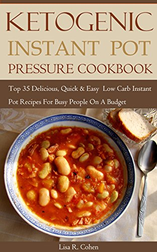 Ketogenic Instant Pot Pressure Cookbook: Top 35 Delicious, Quick & Easy Low Carb Instant Pot Recipes For Busy People On A Budget by Lisa R. Cohen