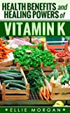 Health Benefits and Healing Powers of Vitamin K (Natures Natural Miracle Healers Book 11)