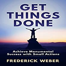 Get Things Done: Achieve Monumental Success with Small Actions Audiobook by Frederick Weber Narrated by Randy Guiaya