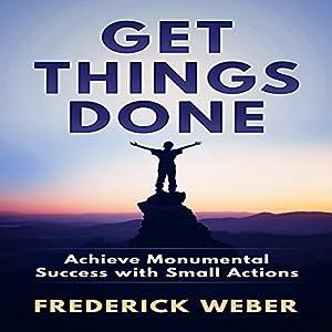 Get Things Done: Achieve Monumental Success with Small Actions Hörbuch von Frederick Weber Gesprochen von: Randy Guiaya
