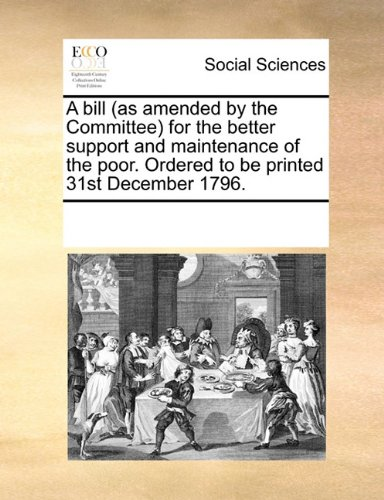 A bill (as amended by the Committee) for the better support and maintenance of the poor. Ordered to be printed 31st December 1796.