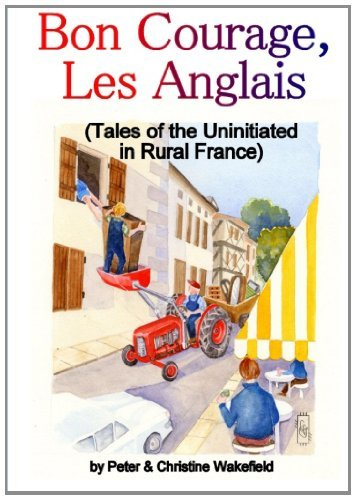 Buchcover: Bon Courage, Les Anglais (Tales of the Uninitiated in Rural France): Written by Peter & Christine Wakefield, 2012 Edition, Publisher: lulu.com [Paperback]