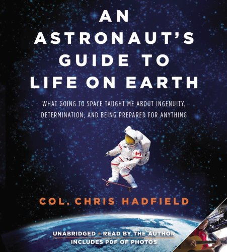 Download An Astronaut's Guide to Life on Earth: What Going to Space Taught Me About Ingenuity, Determination, and Being Prepared for Anything