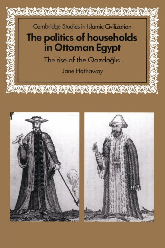 The Politics of Households in Ottoman Egypt: The Rise of the Qazdaglis (Cambridge Studies in Islamic Civilization)