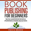 Book Publishing for Beginners: How to Have a Successful Book Launch Audiobook by Paul Brodie Narrated by Paul Brodie