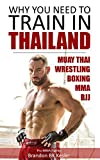 Why You Need to Train in Thailand: Muay Thai Training, MMA Training, Wrestling Training, Thailand Travel Guide (MMA Fitness, Combat Sports, Muay Thai, BJJ, MMA Training, Thailand Travel Guide Book 1)
