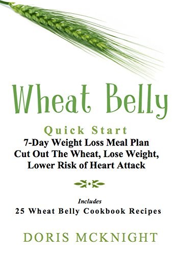 Wheat Belly: Quick Start 7-Day Weight Loss Meal Plan: Cut Out The Wheat, Lose Weight, Lower Risk of Heart Attack Includes Wheat Belly Cookbook Recipes ... Wheat Belly Recipes, Wheat Belly Cookbook) by Doris McKnight