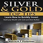 Silver & Gold Guide Top Tips: Learn How to Quickly Invest - Build Your Wealth with Gold and Silver Bullion | Marcia R.T. Pistorious