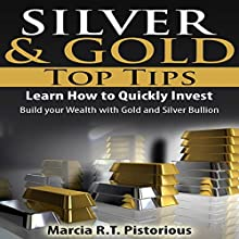 Silver & Gold Guide Top Tips: Learn How to Quickly Invest - Build Your Wealth with Gold and Silver Bullion (       UNABRIDGED) by Marcia R.T. Pistorious Narrated by Rick Hoem