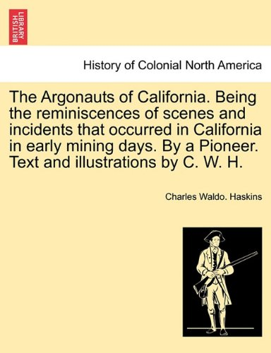 The Argonauts of California. Being the reminiscences of scenes and incidents that occurred in California in early mining days. By a Pioneer. Text and illustrations by C. W. H. PDF