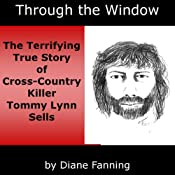Hörbuch Through the Window: The Terrifying True Story of Cross-Country Killer Tommy Lynn Sells