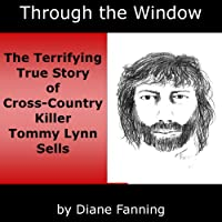 Through the Window: The Terrifying True Story of Cross-Country Killer Tommy Lynn Sells (       UNABRIDGED) by Diane Fanning Narrated by Thomas M. Hatting
