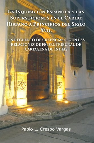 LA INQUISICIÓN ESPAÑOLA Y LAS SUPERSTICIONES EN EL CARIBE HISPANO A PRINCIPIOS DEL SIGLO XVII: UN RECUENTO DE CREENCIAS SEGÚN LAS RELACIONES DE FE DEL TRIBUNAL DE CARTAGENA DE INDIAS (Spanish Edition)