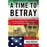 A Time to Betray: The Astonishing Double Life of a CIA Agent Inside the Revolutionary Guards of Iran ~ Reza Kahlili