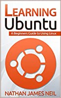 Learning Ubuntu: A Beginners Guide to Using Linux Front Cover