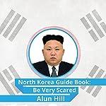 North Korea Guide Book: Be Very Scared   Alun Hill