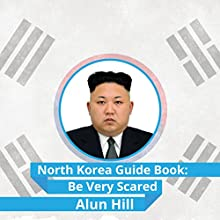 North Korea Guide Book: Be Very Scared Audiobook by Alun Hill Narrated by Kelly Rhodes