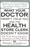 Edward Schneider What Your Doctor Hasn't Told You and the Health-Store Clerk Doesn't Know: The Truth about Alternative Treatments and What Works