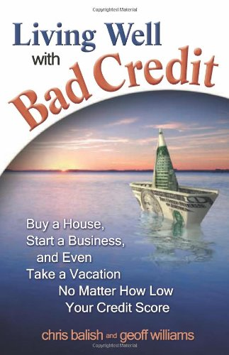 Living Well with Bad Credit: Buy a House, Start a Business, and Even Take a Vacation - No Matter How Low Your Credit Score