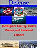 Intelligence Sharing, Fusion Centers, and Homeland Security (Defense)