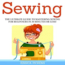 Sewing: The Ultimate Guide to Mastering Sewing for Beginners in 30 Minutes or Less! (       UNABRIDGED) by Jessica Pickens Narrated by David Cordeiro
