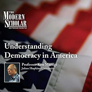 The Modern Scholar - Understanding Democracy in America - Ken Masugi