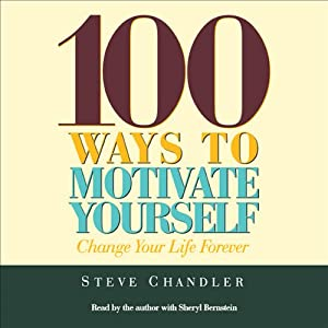100 Ways to Motivate Yourself: Change Your Life Forever | [Steve Chandler]