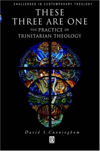 These Three Are One : The Practice of Trinitarian Theology, DAVID S. CUNNINGHAM