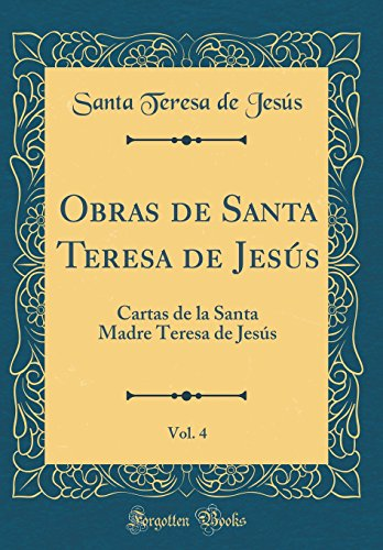 Obras de Santa Teresa de Jesús, Vol. 4 Cartas de la Santa Madre Teresa de Jesús (Classic Reprint)  [Jesús, Santa Teresa de] (Tapa Dura)